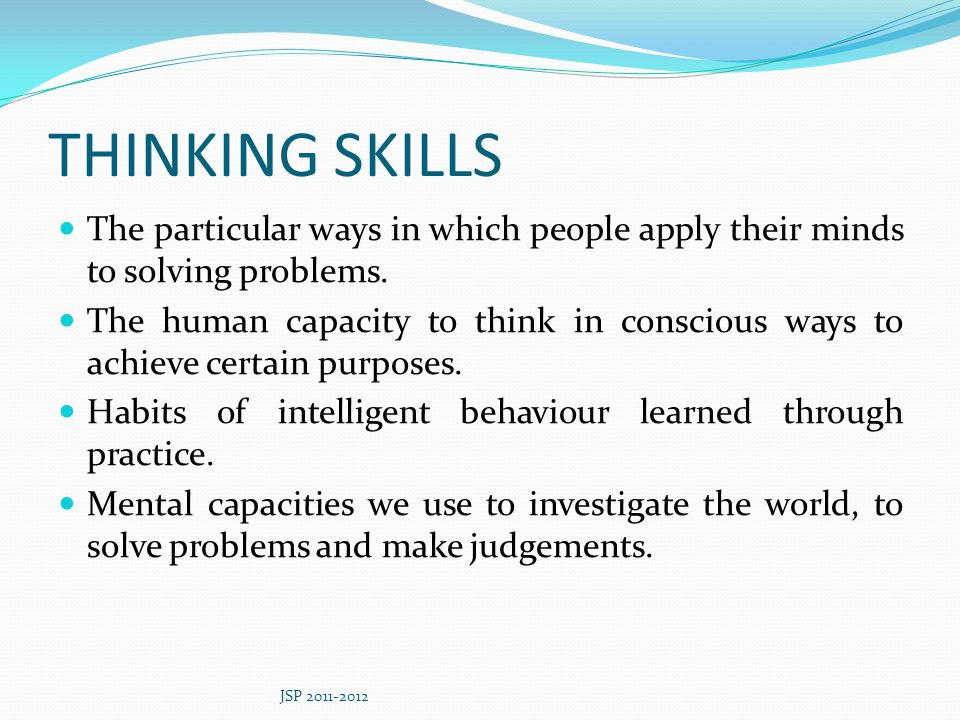 THINKING SKILLS The particular ways in which people apply their minds to solving problems.