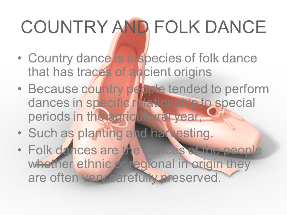 COUNTRY AND FOLK DANCE Country dance is a species of folk dance that has traces of ancient origins.
