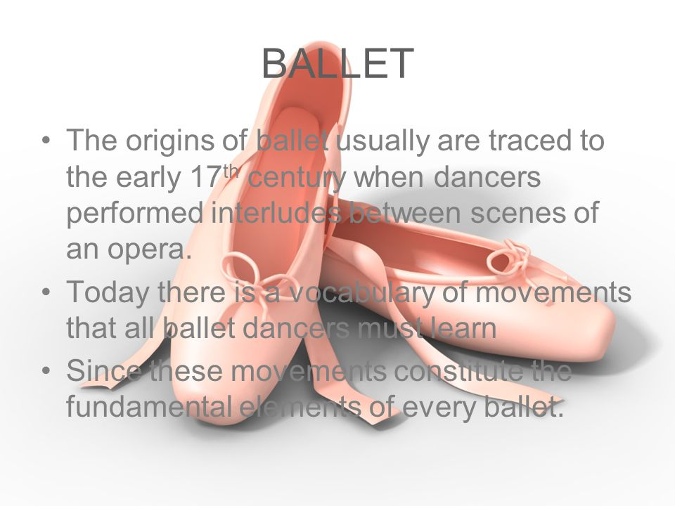 BALLET The origins of ballet usually are traced to the early 17th century when dancers performed interludes between scenes of an opera.