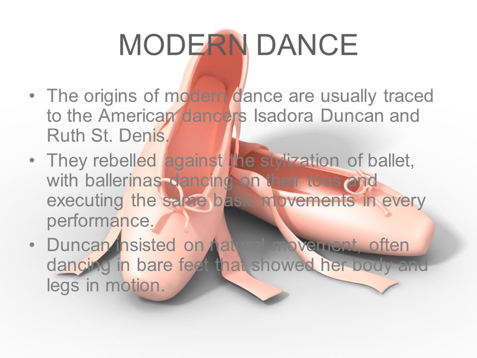 MODERN DANCE The origins of modern dance are usually traced to the American dancers Isadora Duncan and Ruth St. Denis.