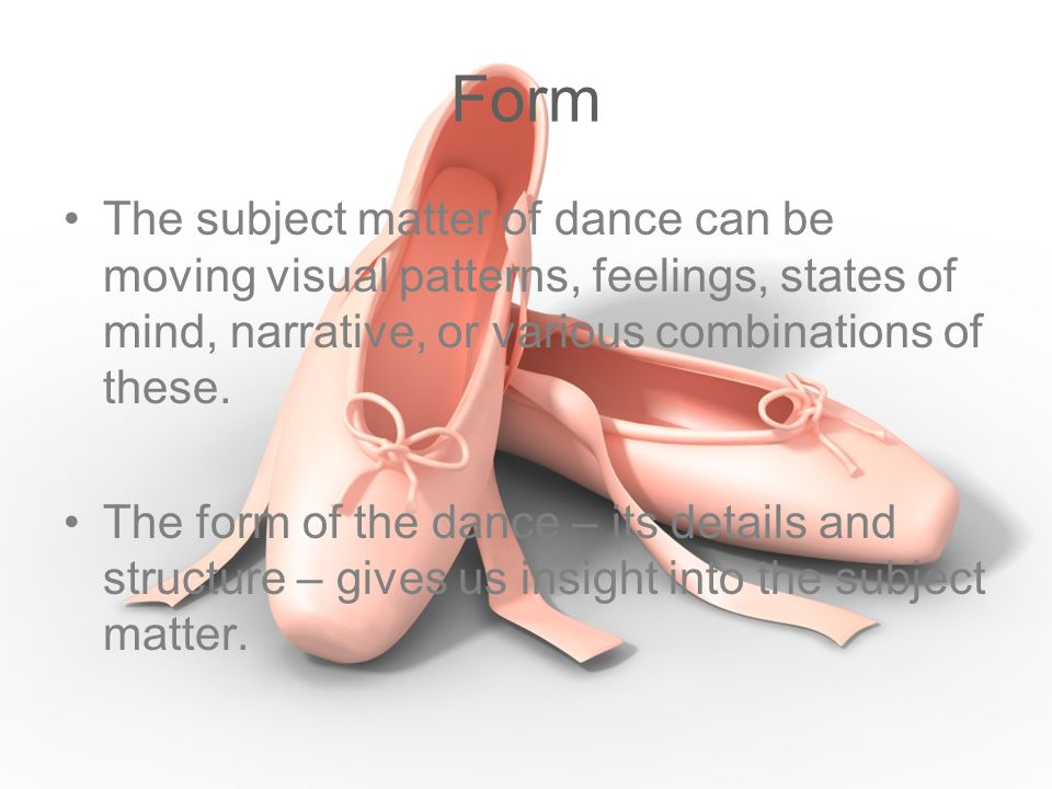 Form The subject matter of dance can be moving visual patterns, feelings, states of mind, narrative, or various combinations of these.