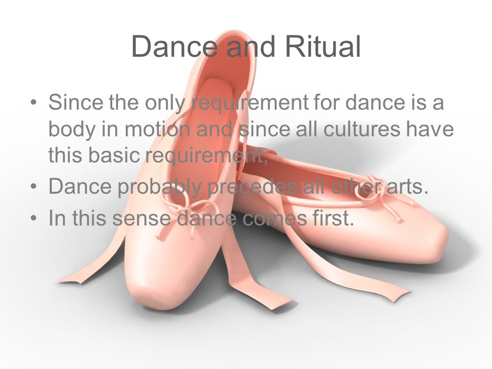 Dance and Ritual Since the only requirement for dance is a body in motion and since all cultures have this basic requirement,