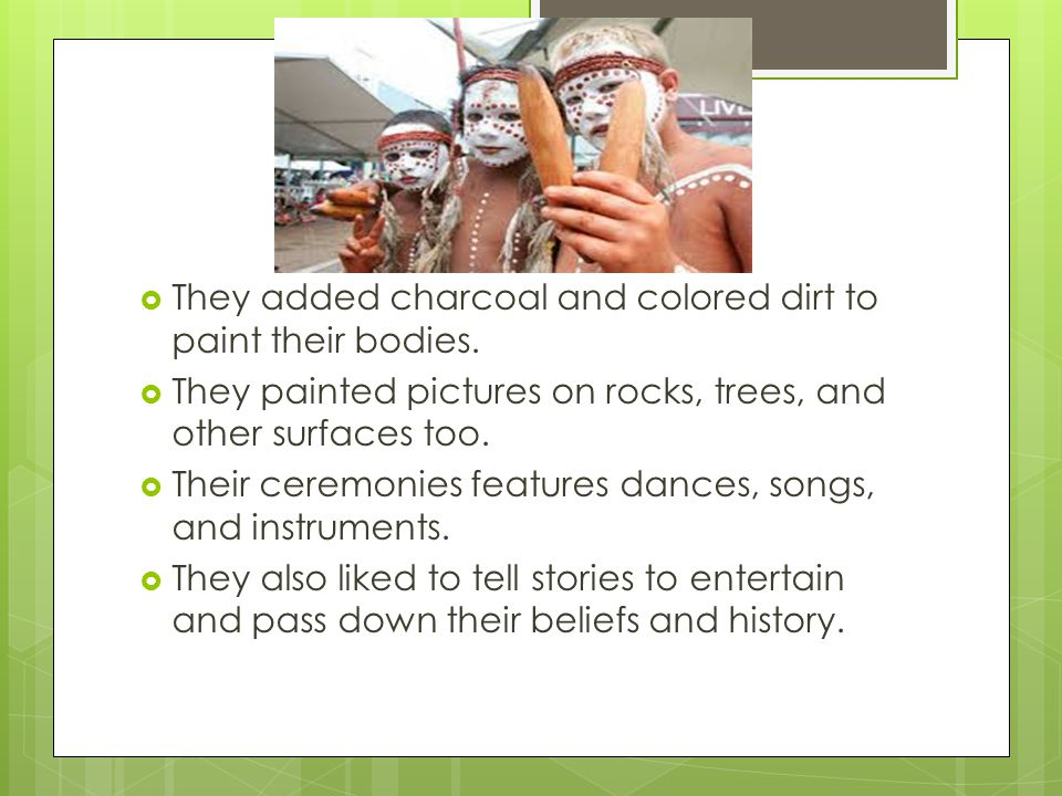 They added charcoal and colored dirt to paint their bodies.