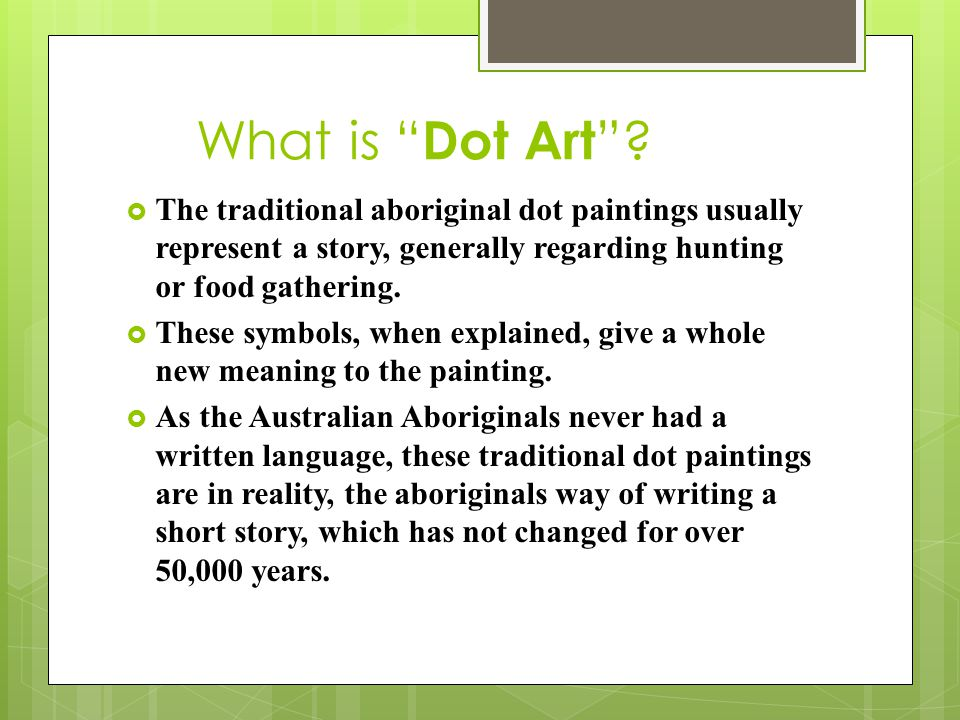 What is Dot Art The traditional aboriginal dot paintings usually represent a story, generally regarding hunting or food gathering.