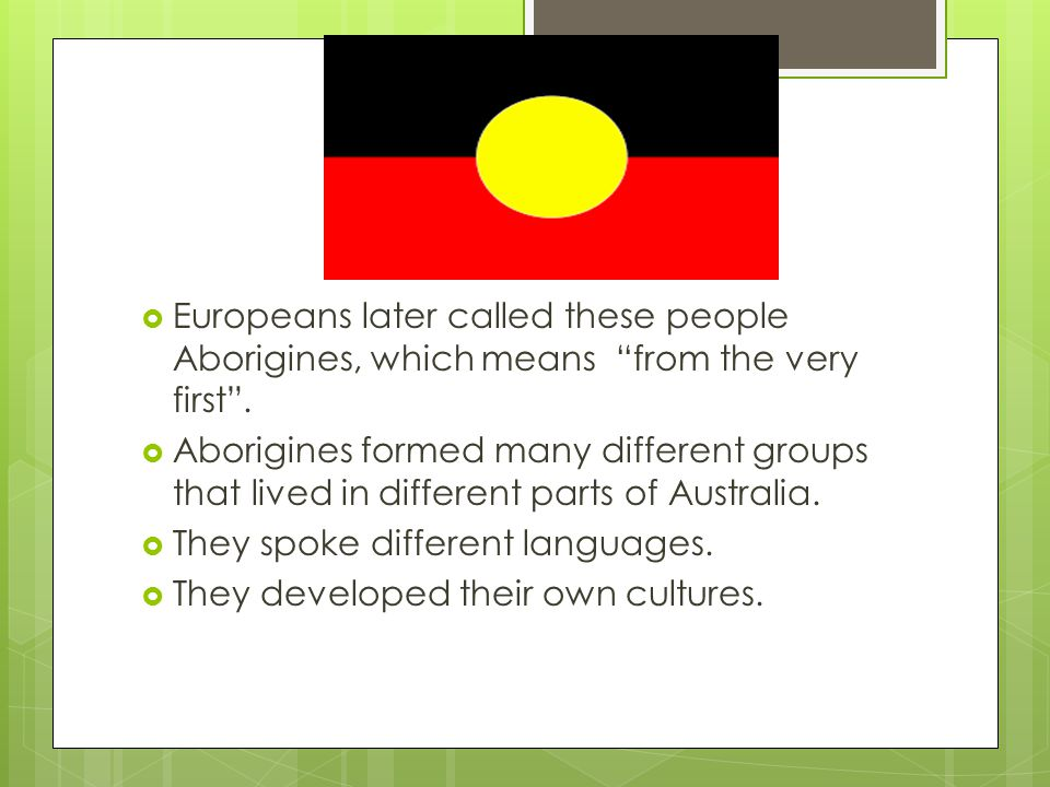 Europeans later called these people Aborigines, which means from the very first .
