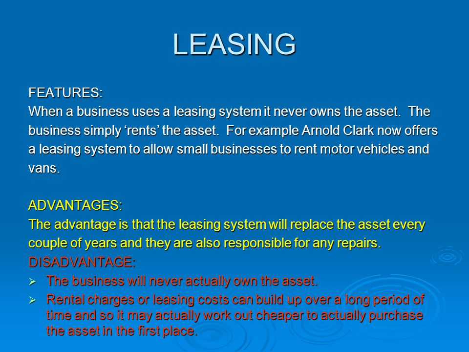 LEASING FEATURES: When a business uses a leasing system it never owns the asset. The.