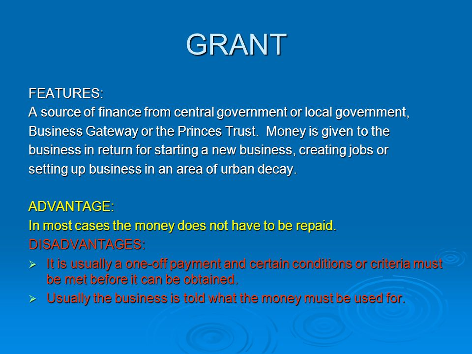 GRANT FEATURES: A source of finance from central government or local government, Business Gateway or the Princes Trust. Money is given to the.