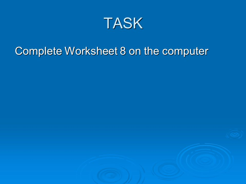 TASK Complete Worksheet 8 on the computer