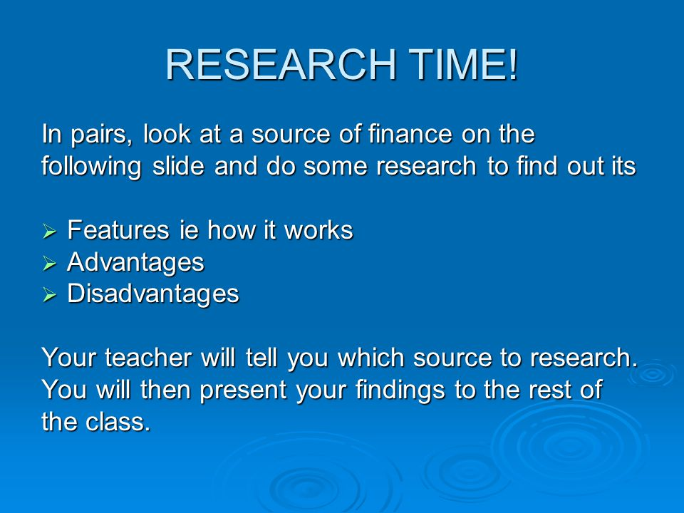 RESEARCH TIME! In pairs, look at a source of finance on the