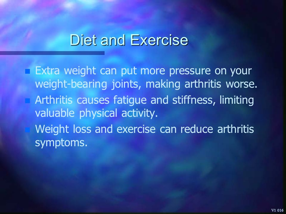 Diet and Exercise Extra weight can put more pressure on your weight-bearing joints, making arthritis worse.