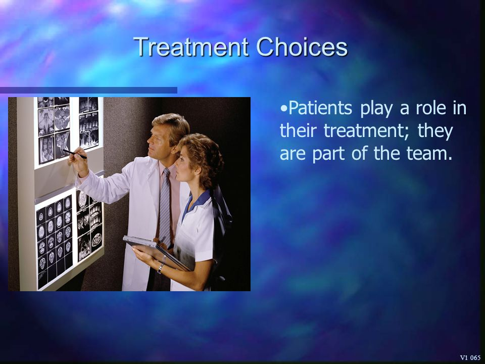 Treatment Choices Patients play a role in their treatment; they are part of the team. V1 065