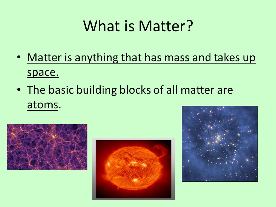 What is Matter Matter is anything that has mass and takes up space.