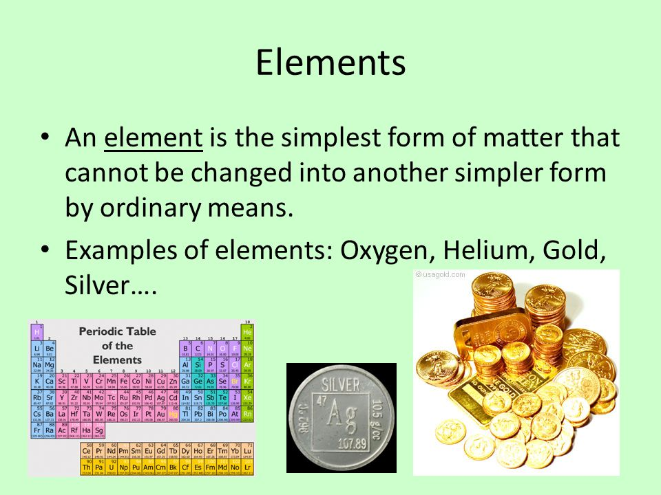 Elements An element is the simplest form of matter that cannot be changed into another simpler form by ordinary means.