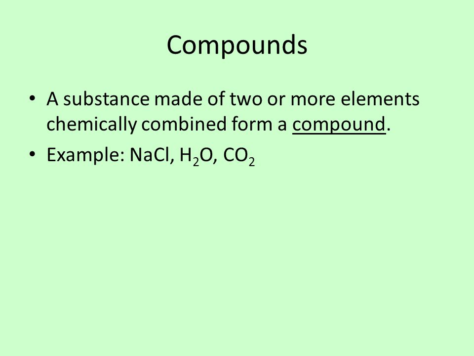Compounds A substance made of two or more elements chemically combined form a compound.