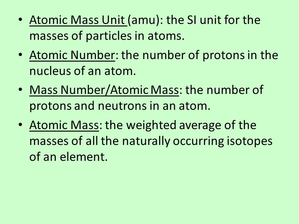 Atomic Mass Unit (amu): the SI unit for the masses of particles in atoms.