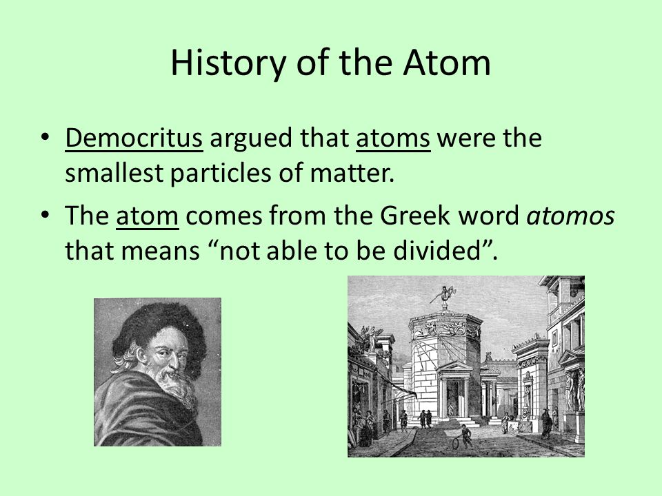 History of the Atom Democritus argued that atoms were the smallest particles of matter.
