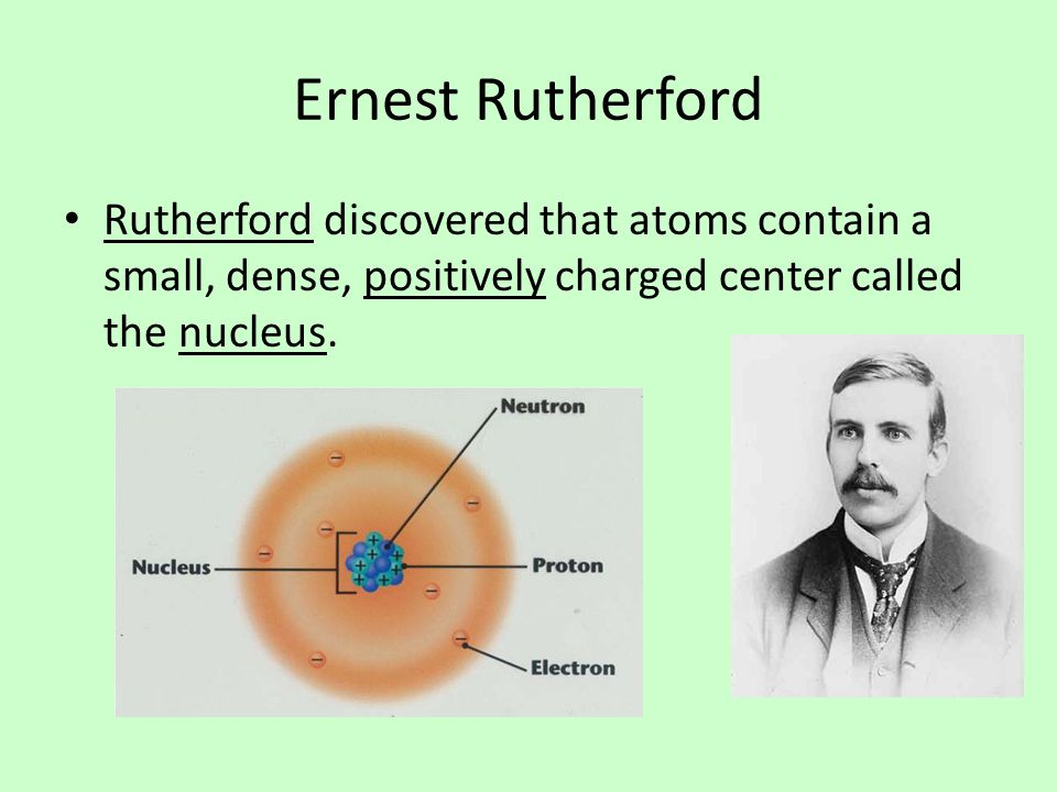Ernest Rutherford Rutherford discovered that atoms contain a small, dense, positively charged center called the nucleus.