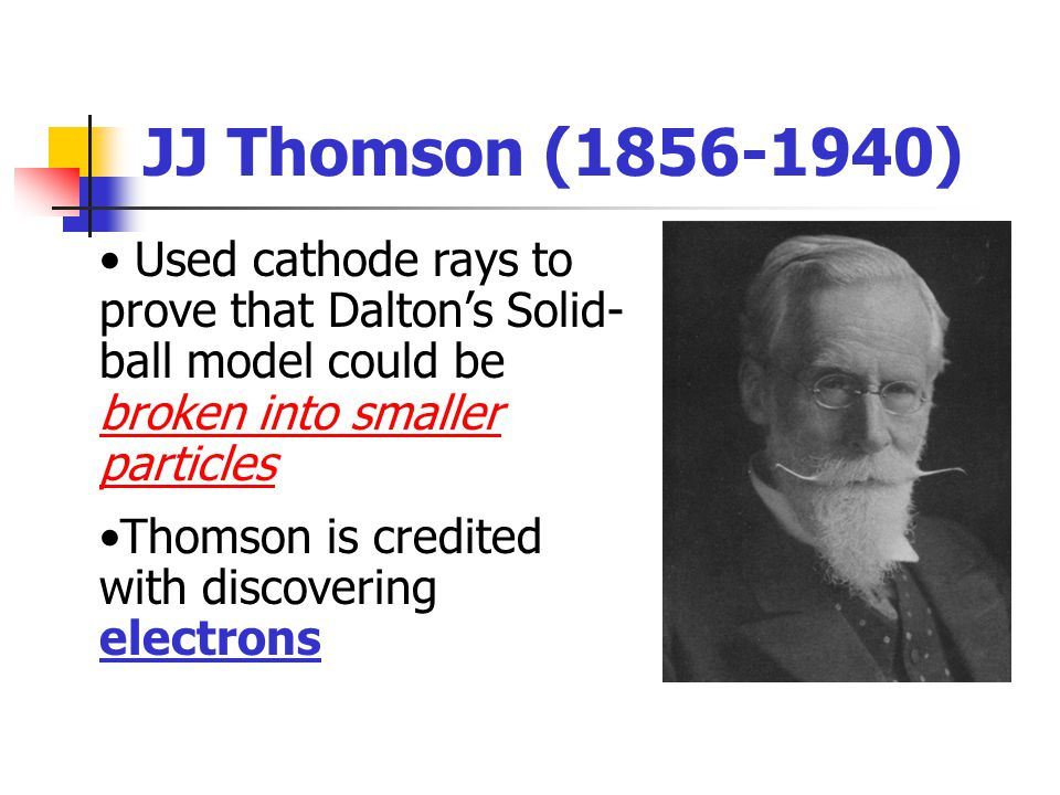 JJ Thomson ( ) Used cathode rays to prove that Dalton's Solid-ball model could be broken into smaller particles.