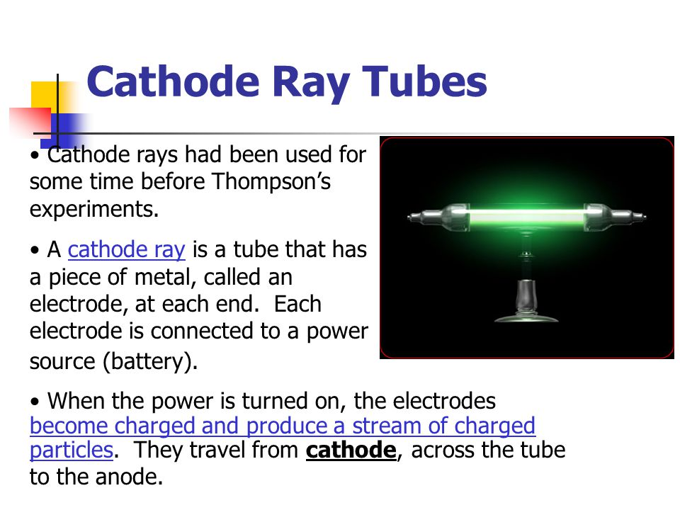 Cathode Ray Tubes Cathode rays had been used for some time before Thompson's experiments.