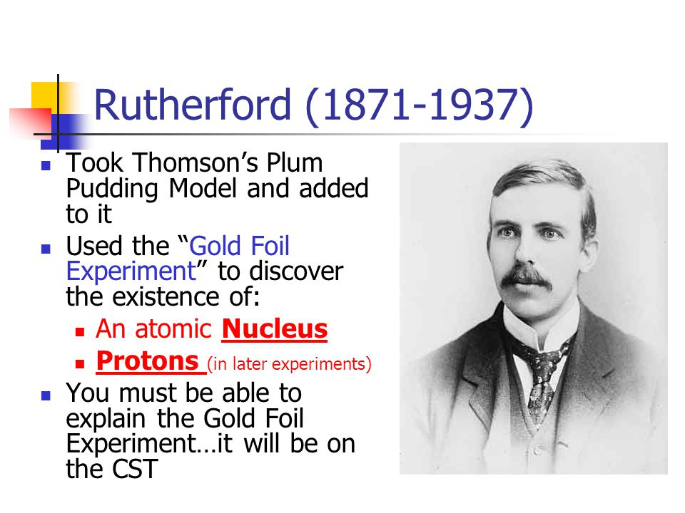 Rutherford ( ) Took Thomson's Plum Pudding Model and added to it. Used the Gold Foil Experiment to discover the existence of: