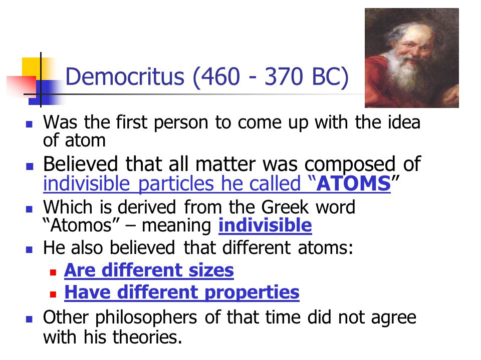 Democritus ( BC) Was the first person to come up with the idea of atom.