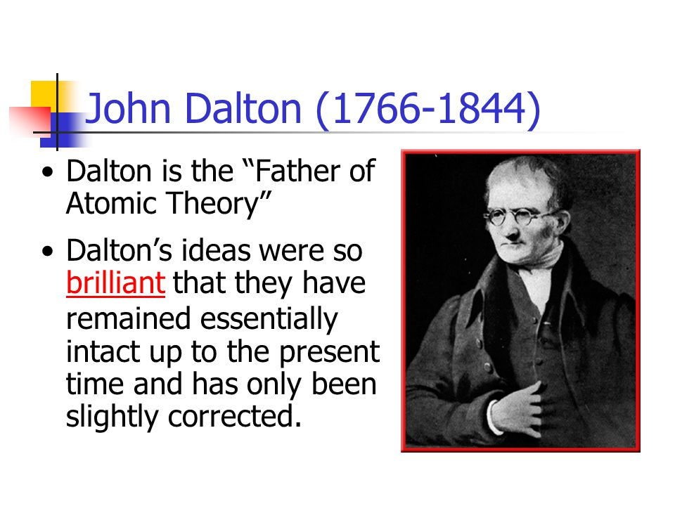 John Dalton ( ) Dalton is the Father of Atomic Theory