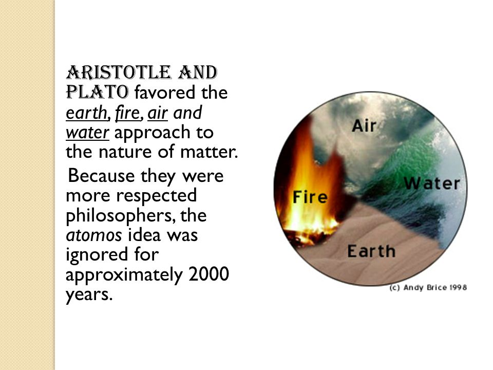 Aristotle and Plato favored the earth, fire, air and water approach to the nature of matter.