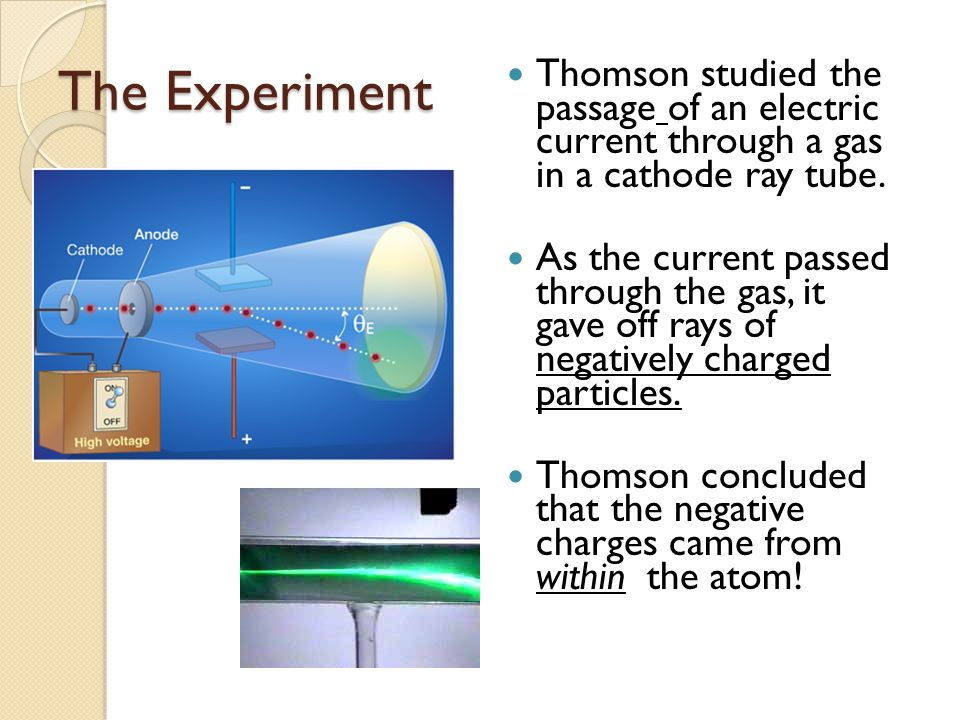 The Experiment Thomson studied the passage of an electric current through a gas in a cathode ray tube.