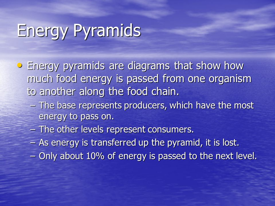 Energy Pyramids Energy pyramids are diagrams that show how much food energy is passed from one organism to another along the food chain.