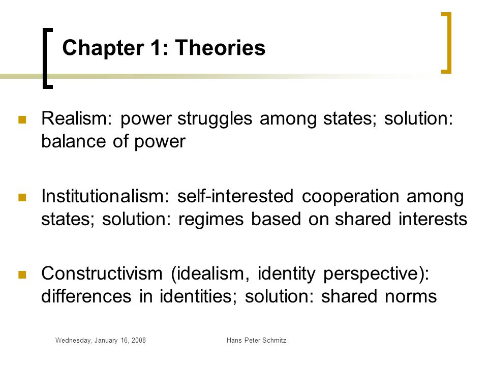 Chapter 1: Theories Realism: power struggles among states; solution: balance of power.