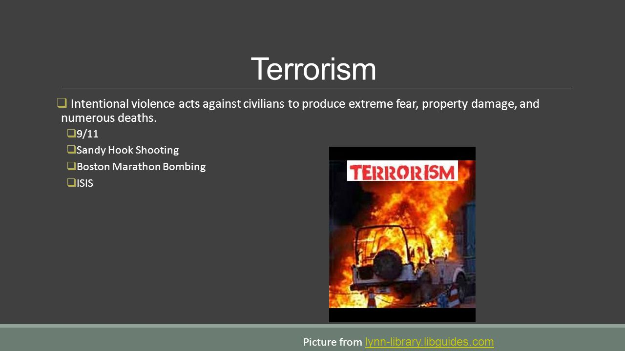 Terrorism Intentional violence acts against civilians to produce extreme fear, property damage, and numerous deaths.