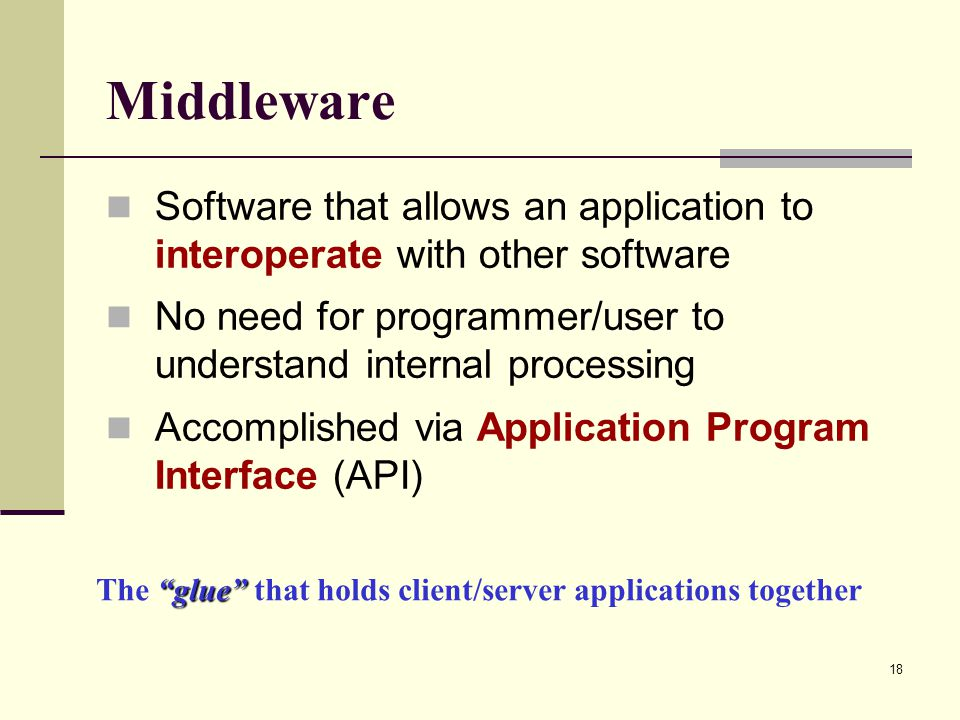 Middleware Software that allows an application to interoperate with other software. No need for programmer/user to understand internal processing.