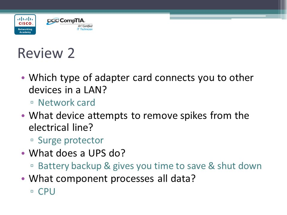 Review 2 Which type of adapter card connects you to other devices in a LAN Network card.
