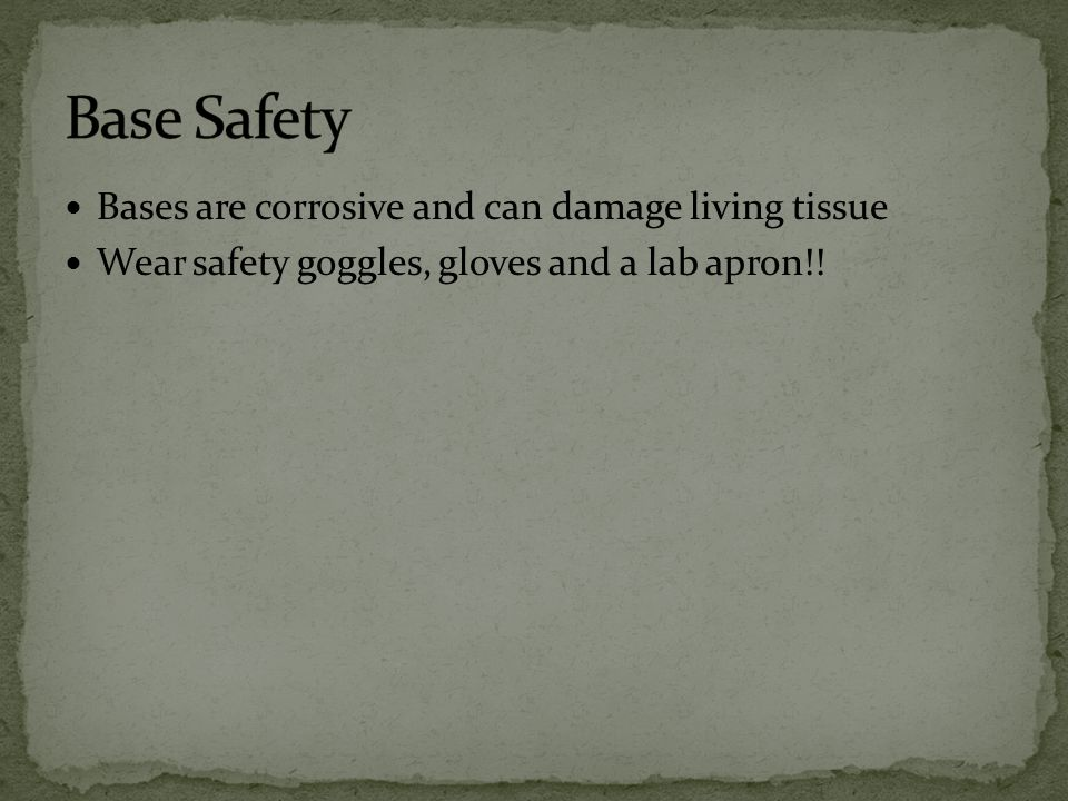 Base Safety Bases are corrosive and can damage living tissue