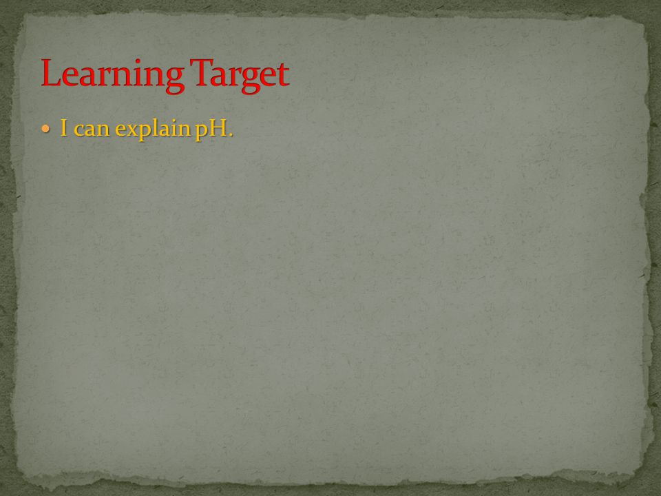 Learning Target I can explain pH.