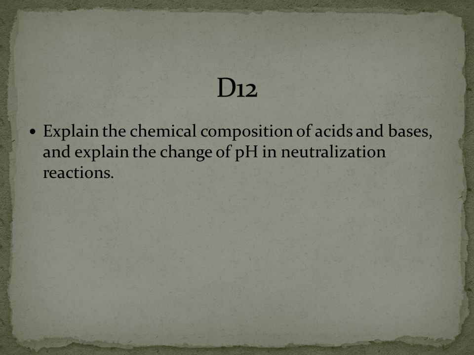 D12 Explain the chemical composition of acids and bases, and explain the change of pH in neutralization reactions.