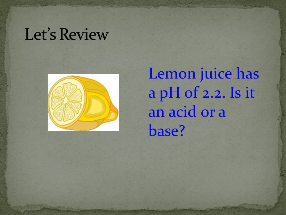 Let's Review Lemon juice has a pH of 2.2. Is it an acid or a base