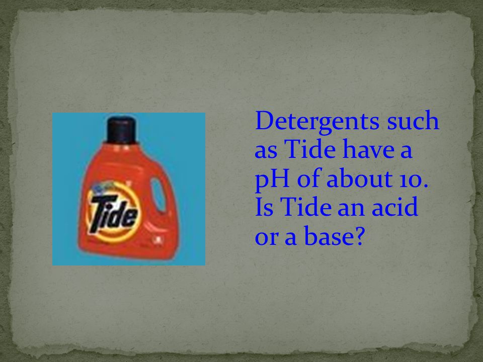Detergents such as Tide have a pH of about 10