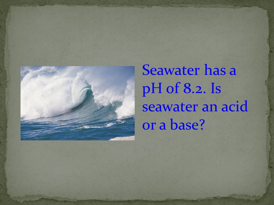 Seawater has a pH of 8.2. Is seawater an acid or a base