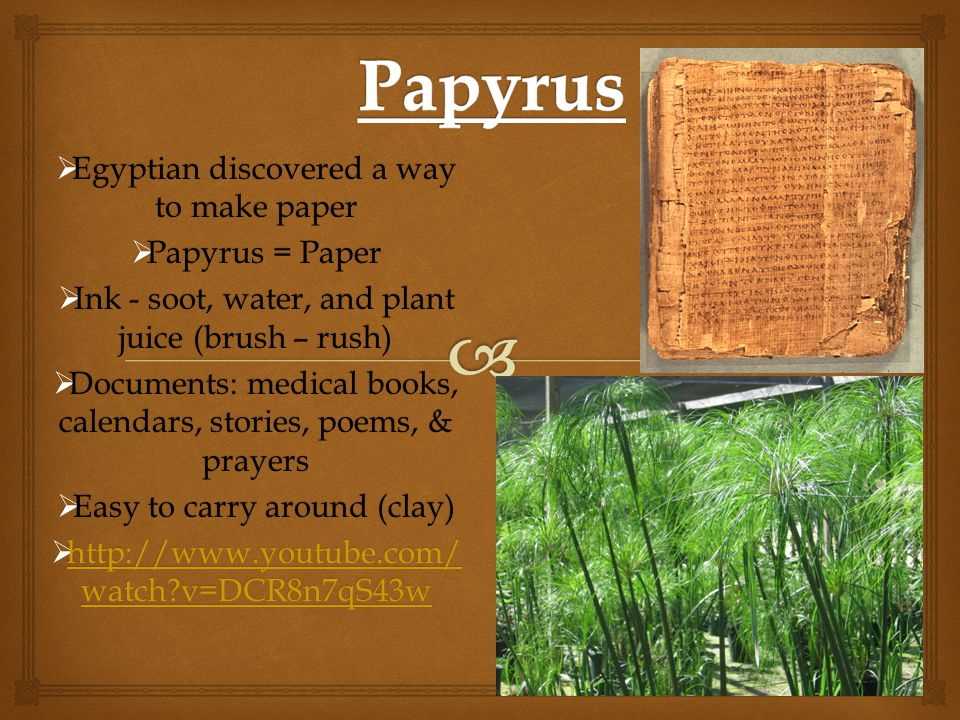 Papyrus Egyptian discovered a way to make paper Papyrus = Paper