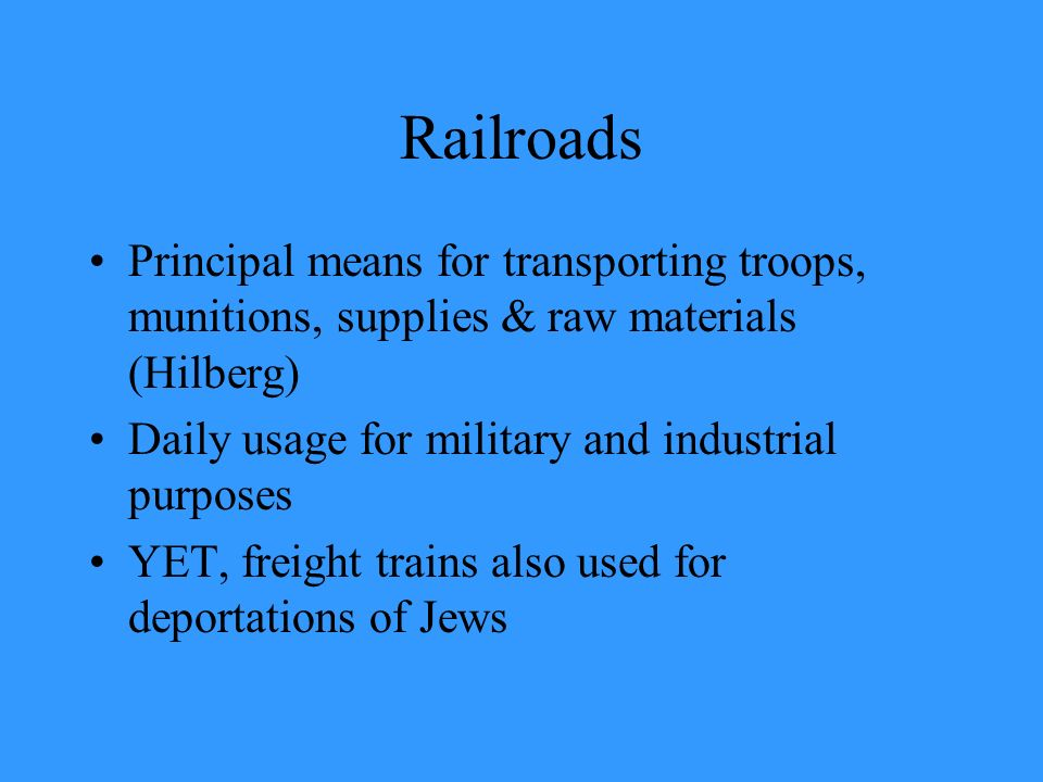 Railroads Principal means for transporting troops, munitions, supplies & raw materials (Hilberg) Daily usage for military and industrial purposes.
