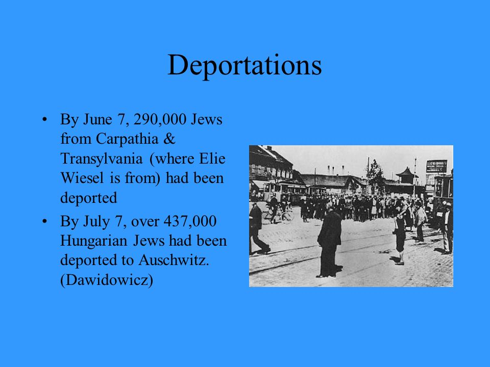 Deportations By June 7, 290,000 Jews from Carpathia & Transylvania (where Elie Wiesel is from) had been deported.