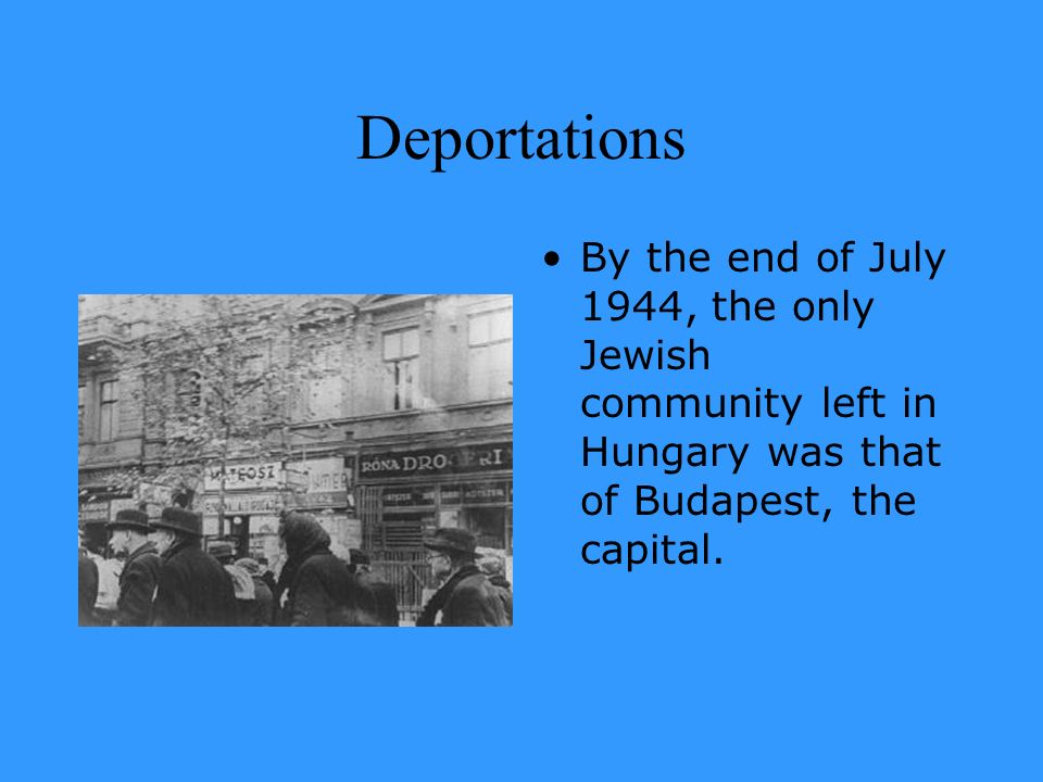 DeportationsBy the end of July 1944, the only Jewish community left in Hungary was that of Budapest, the capital.