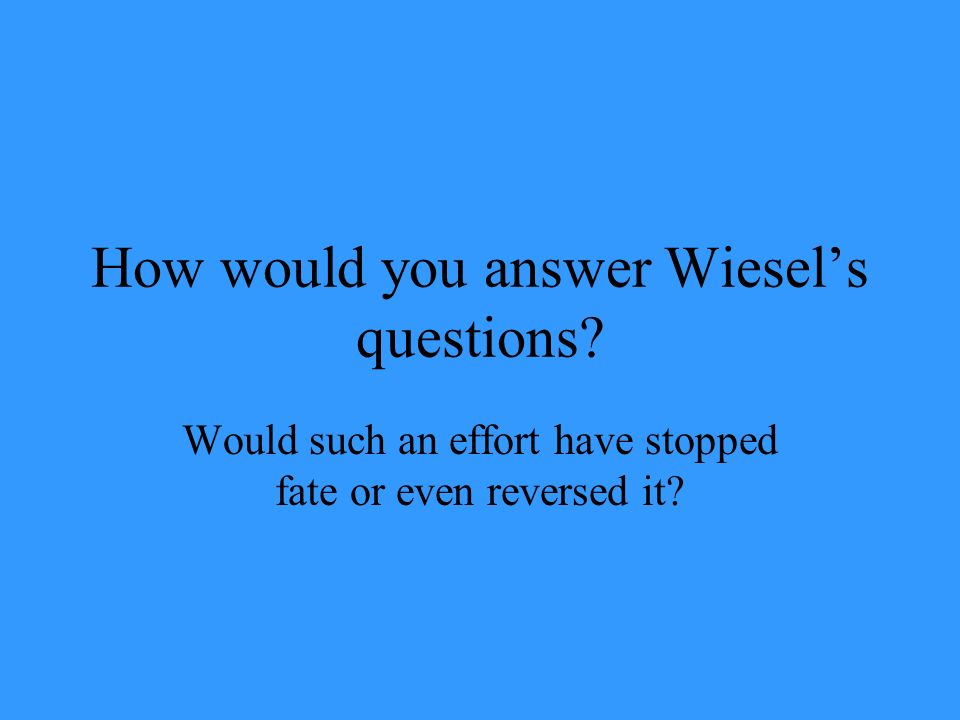 How would you answer Wiesel's questions