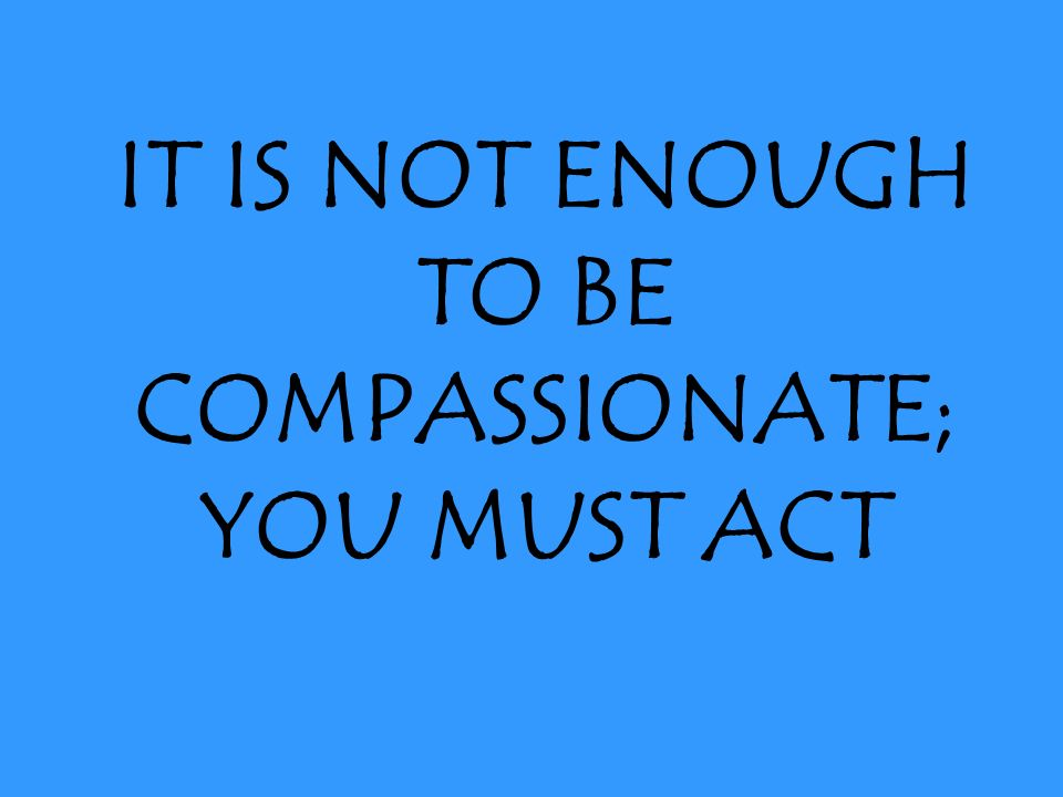 IT IS NOT ENOUGH TO BE COMPASSIONATE; YOU MUST ACT