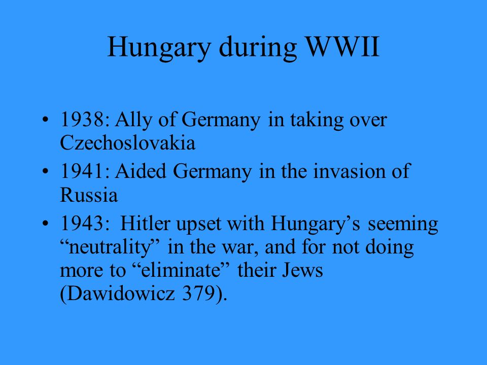 Hungary during WWII 1938: Ally of Germany in taking over Czechoslovakia. 1941: Aided Germany in the invasion of Russia.