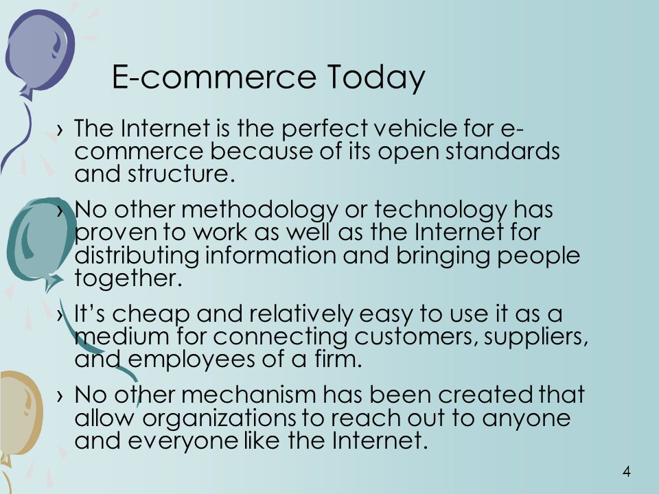 E-commerce Today The Internet is the perfect vehicle for e- commerce because of its open standards and structure.