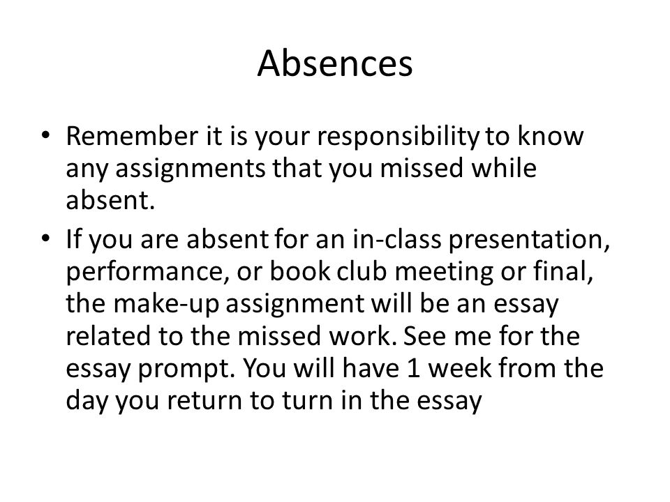 Absences Remember it is your responsibility to know any assignments that you missed while absent.