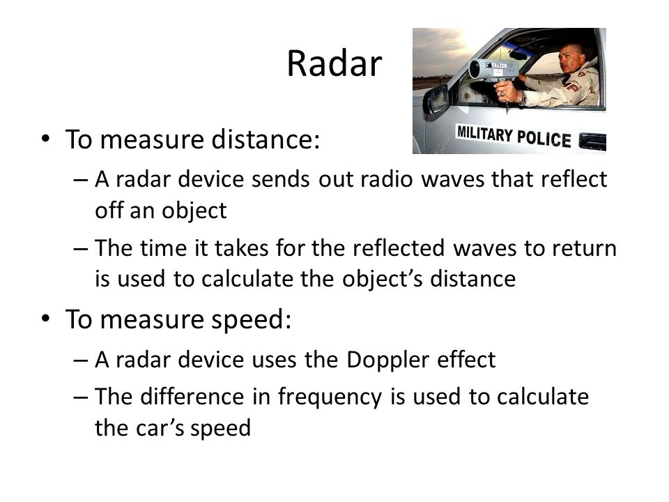 Radar To measure distance: To measure speed: