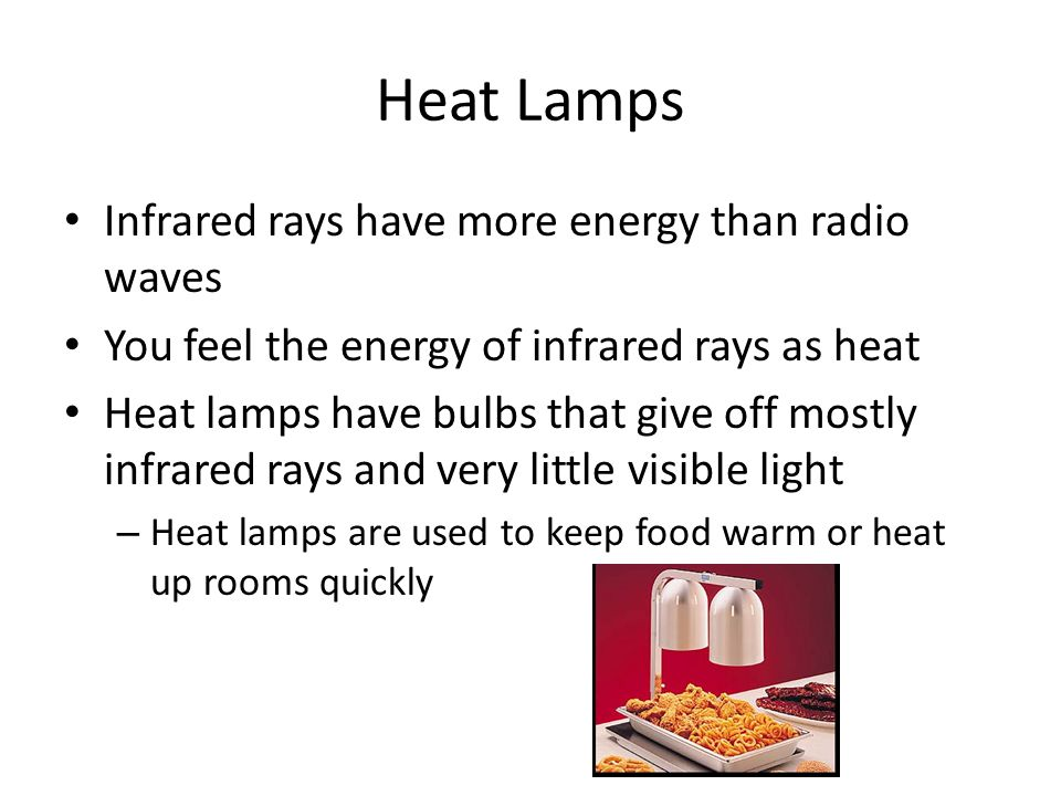 Heat Lamps Infrared rays have more energy than radio waves
